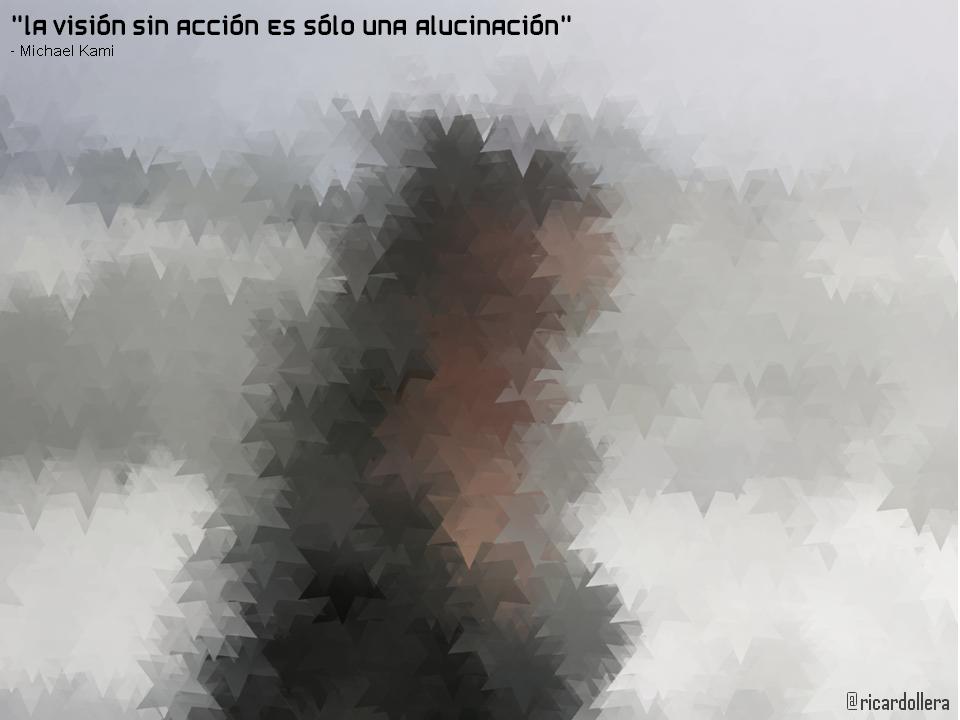 La visión sin acción es sólo una alucinación -Michael Kami