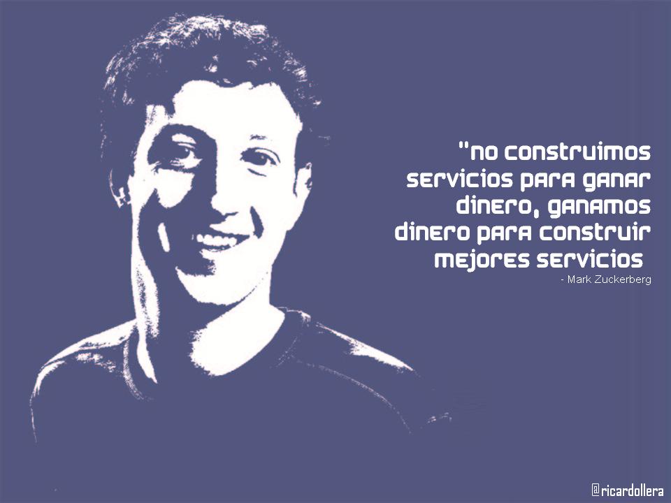 No construimos servicios para ganar dinero, ganamos dinero para construir mejores servicios -Mark Zuckerberg